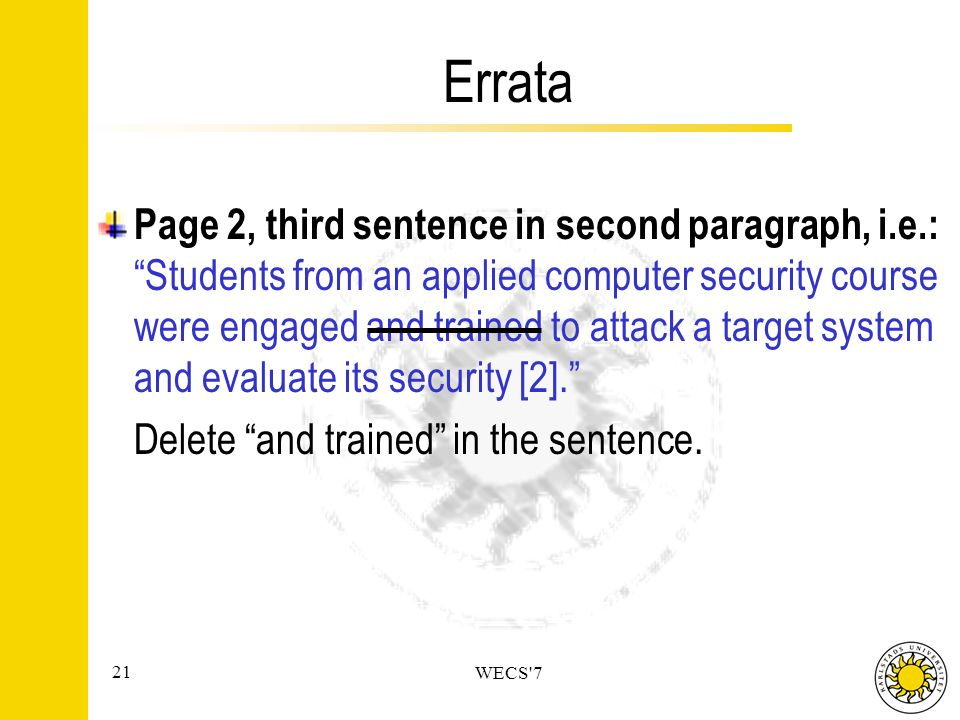 21 WECS 7 Errata Page 2, third sentence in second paragraph, i.e.: Students from an applied computer security course were engaged and trained to attack a target system and evaluate its security [2].