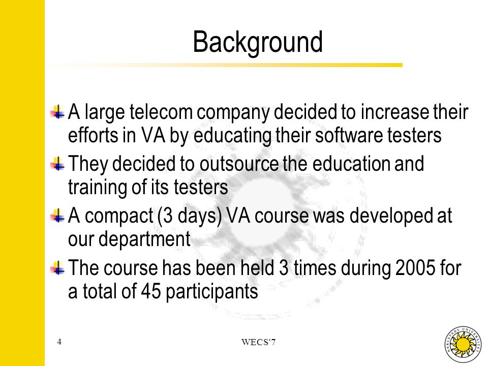 4 WECS 7 Background A large telecom company decided to increase their efforts in VA by educating their software testers They decided to outsource the education and training of its testers A compact (3 days) VA course was developed at our department The course has been held 3 times during 2005 for a total of 45 participants