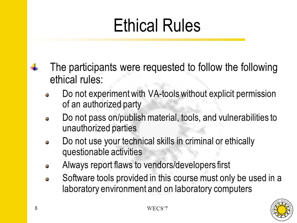 8 WECS 7 Ethical Rules The participants were requested to follow the following ethical rules: Do not experiment with VA-tools without explicit permission of an authorized party Do not pass on/publish material, tools, and vulnerabilities to unauthorized parties Do not use your technical skills in criminal or ethically questionable activities Always report flaws to vendors/developers first Software tools provided in this course must only be used in a laboratory environment and on laboratory computers