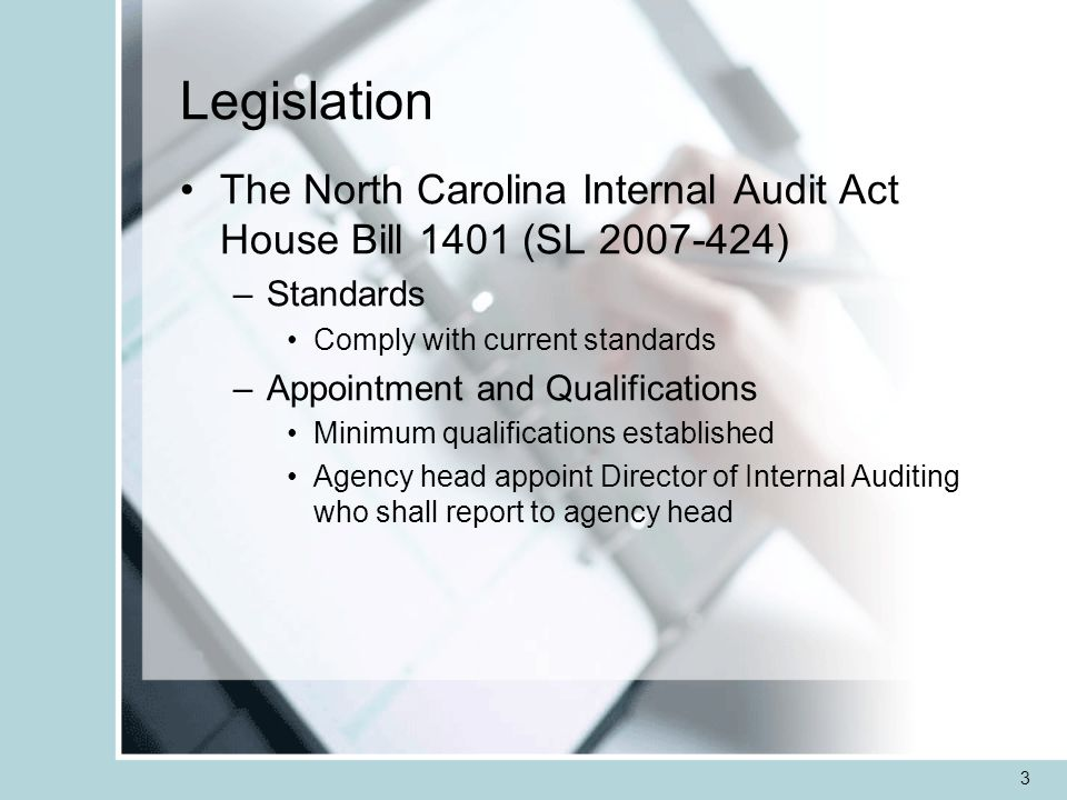 3 Legislation The North Carolina Internal Audit Act House Bill 1401 (SL ) –Standards Comply with current standards –Appointment and Qualifications Minimum qualifications established Agency head appoint Director of Internal Auditing who shall report to agency head