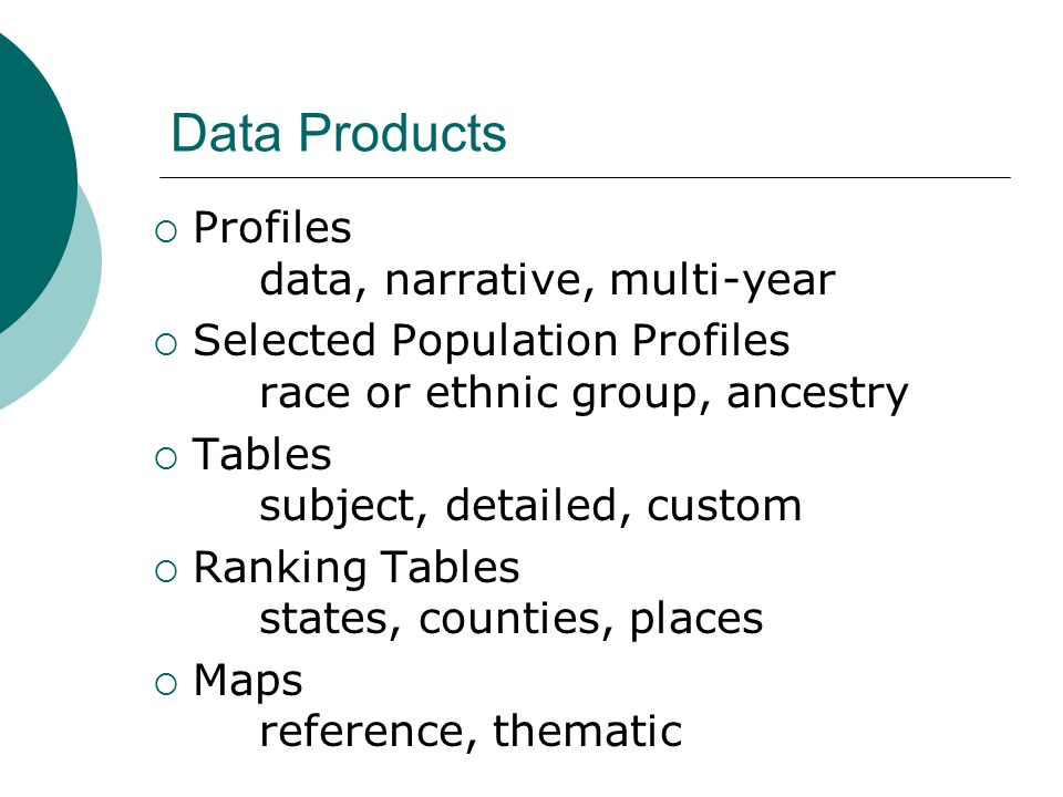 Data Products Profiles data, narrative, multi-year Selected Population Profiles race or ethnic group, ancestry Tables subject, detailed, custom Ranking Tables states, counties, places Maps reference, thematic