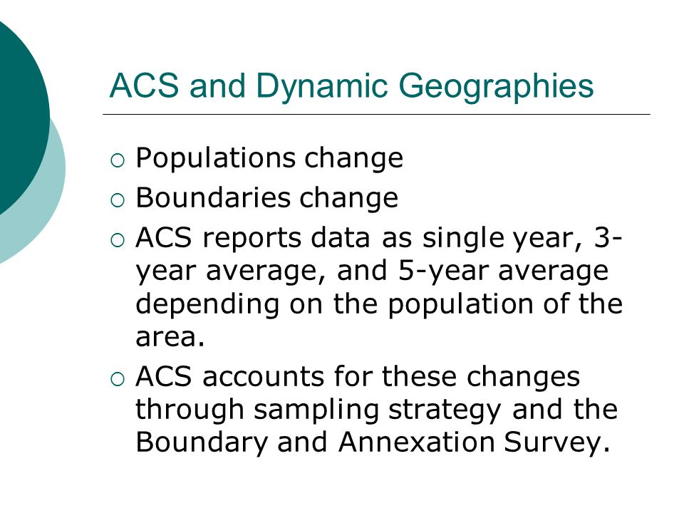 ACS and Dynamic Geographies Populations change Boundaries change ACS reports data as single year, 3- year average, and 5-year average depending on the population of the area.