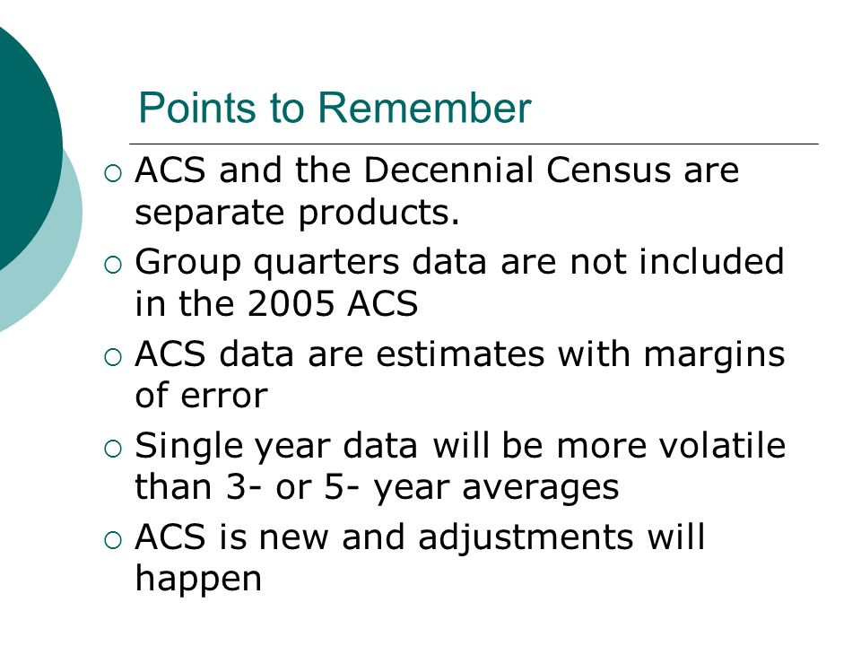 Points to Remember ACS and the Decennial Census are separate products.
