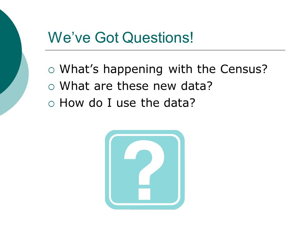 Weve Got Questions. Whats happening with the Census.