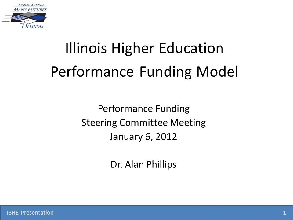 IBHE Presentation 1 Illinois Higher Education Performance Funding Model Performance Funding Steering Committee Meeting January 6, 2012 Dr.