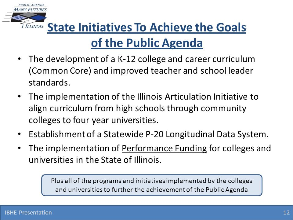 State Initiatives To Achieve the Goals of the Public Agenda IBHE Presentation 12 The development of a K-12 college and career curriculum (Common Core) and improved teacher and school leader standards.