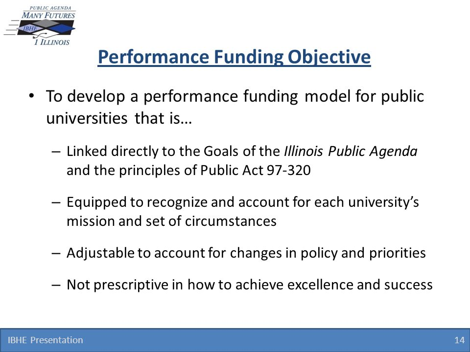 Performance Funding Objective To develop a performance funding model for public universities that is… – Linked directly to the Goals of the Illinois Public Agenda and the principles of Public Act 97-320 – Equipped to recognize and account for each universitys mission and set of circumstances – Adjustable to account for changes in policy and priorities – Not prescriptive in how to achieve excellence and success 14 IBHE Presentation