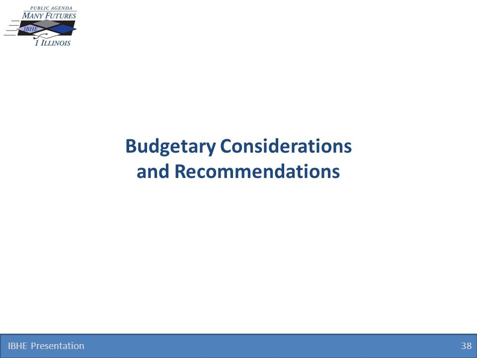 Budgetary Considerations and Recommendations IBHE Presentation 38