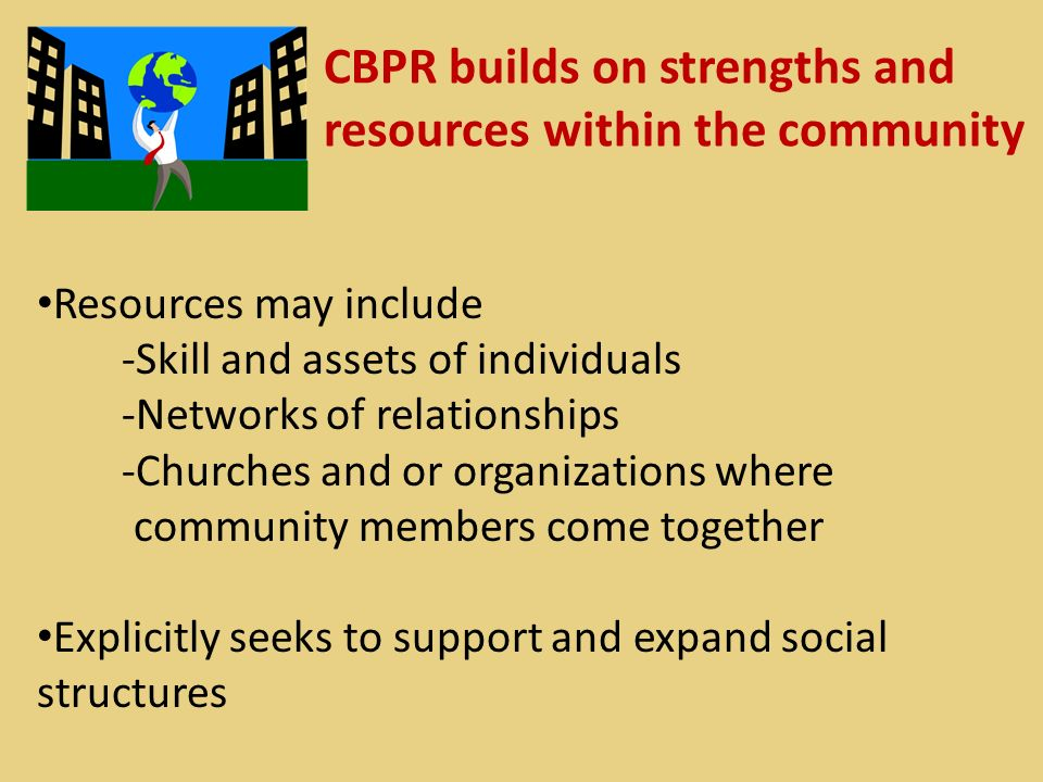 CBPR builds on strengths and resources within the community Resources may include -Skill and assets of individuals -Networks of relationships -Churches and or organizations where community members come together Explicitly seeks to support and expand social structures