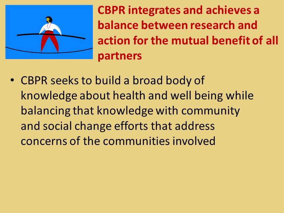 CBPR integrates and achieves a balance between research and action for the mutual benefit of all partners CBPR seeks to build a broad body of knowledge about health and well being while balancing that knowledge with community and social change efforts that address concerns of the communities involved