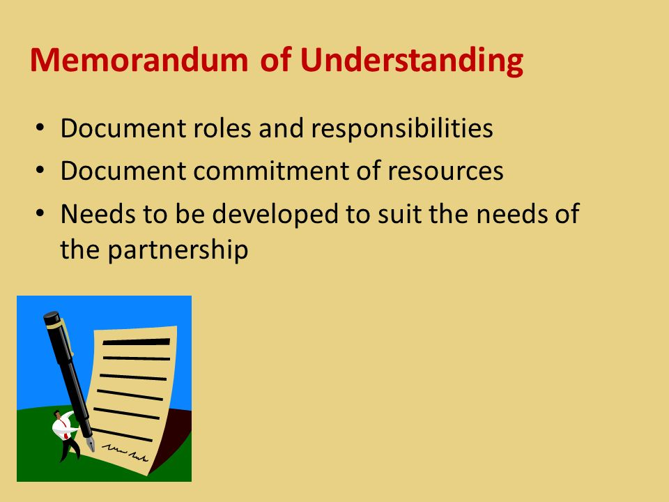 Memorandum of Understanding Document roles and responsibilities Document commitment of resources Needs to be developed to suit the needs of the partnership
