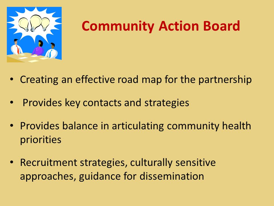 Community Action Board Creating an effective road map for the partnership Provides key contacts and strategies Provides balance in articulating community health priorities Recruitment strategies, culturally sensitive approaches, guidance for dissemination
