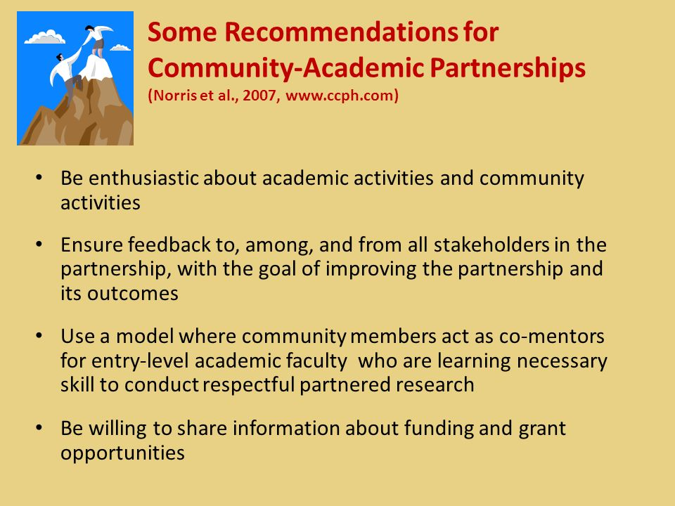 Some Recommendations for Community-Academic Partnerships (Norris et al., 2007, www.ccph.com) Be enthusiastic about academic activities and community activities Ensure feedback to, among, and from all stakeholders in the partnership, with the goal of improving the partnership and its outcomes Use a model where community members act as co-mentors for entry-level academic faculty who are learning necessary skill to conduct respectful partnered research Be willing to share information about funding and grant opportunities
