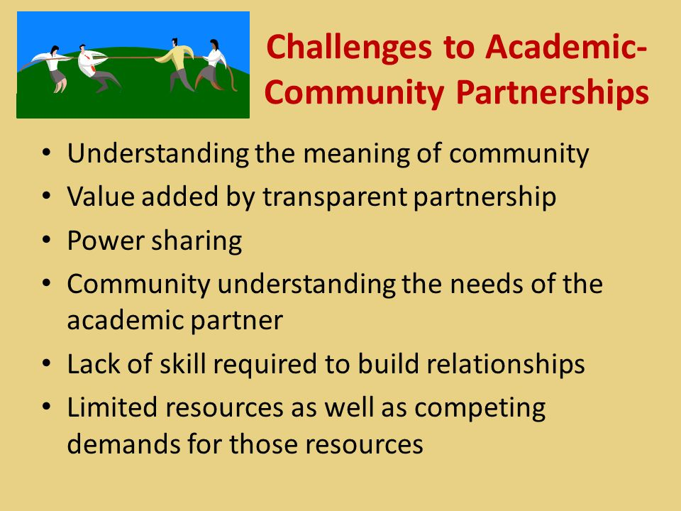 Challenges to Academic- Community Partnerships Understanding the meaning of community Value added by transparent partnership Power sharing Community understanding the needs of the academic partner Lack of skill required to build relationships Limited resources as well as competing demands for those resources