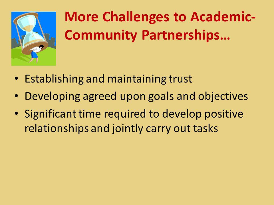 More Challenges to Academic- Community Partnerships… Establishing and maintaining trust Developing agreed upon goals and objectives Significant time required to develop positive relationships and jointly carry out tasks