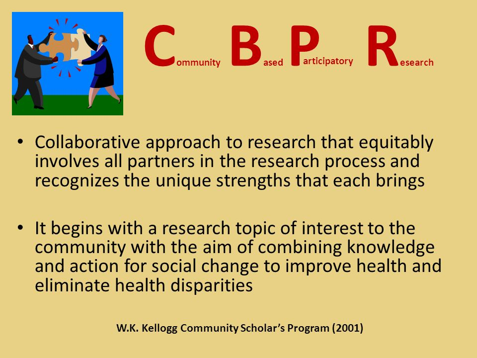 C ommunity B ased P R esearch Collaborative approach to research that equitably involves all partners in the research process and recognizes the unique strengths that each brings It begins with a research topic of interest to the community with the aim of combining knowledge and action for social change to improve health and eliminate health disparities articipatory W.K.