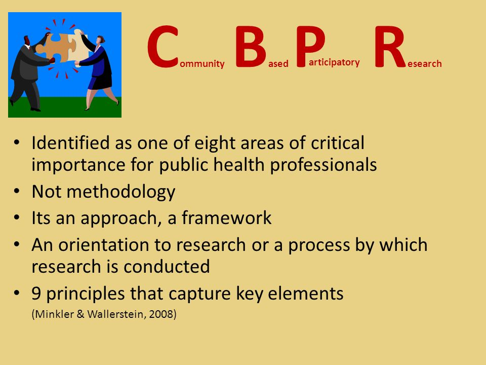 Identified as one of eight areas of critical importance for public health professionals Not methodology Its an approach, a framework An orientation to research or a process by which research is conducted 9 principles that capture key elements (Minkler & Wallerstein, 2008) C ommunity B ased P R esearch articipatory