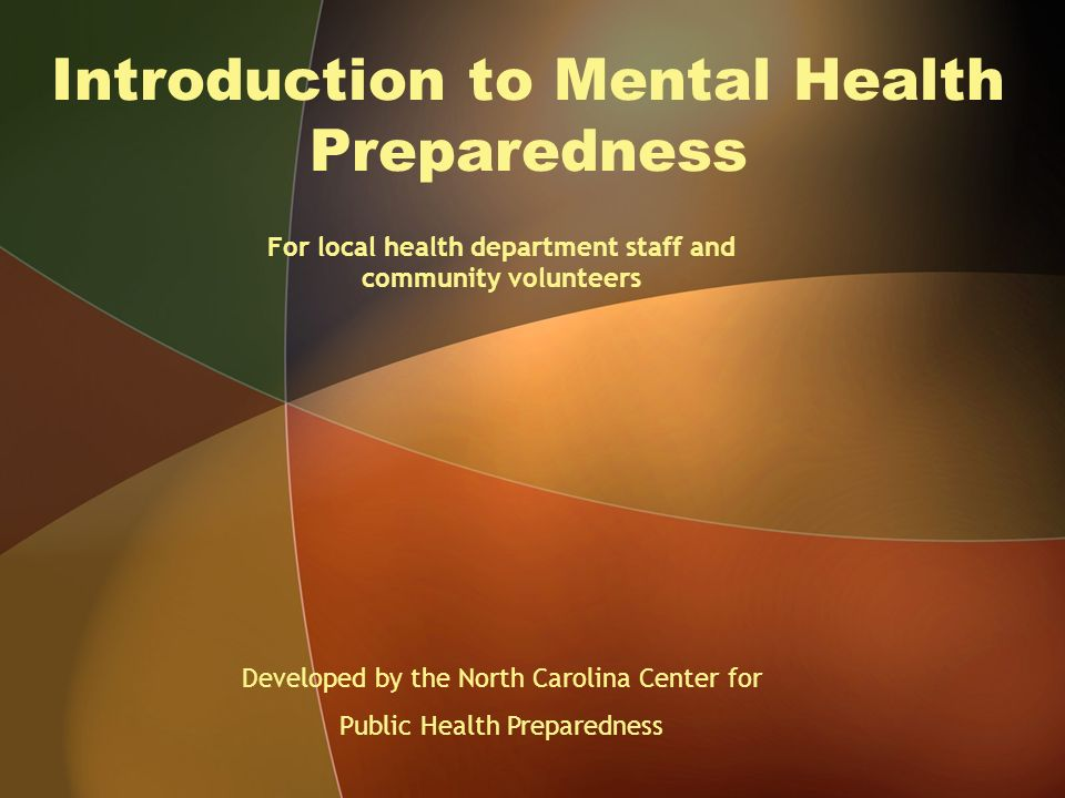 Introduction to Mental Health Preparedness For local health department staff and community volunteers Developed by the North Carolina Center for Public Health Preparedness