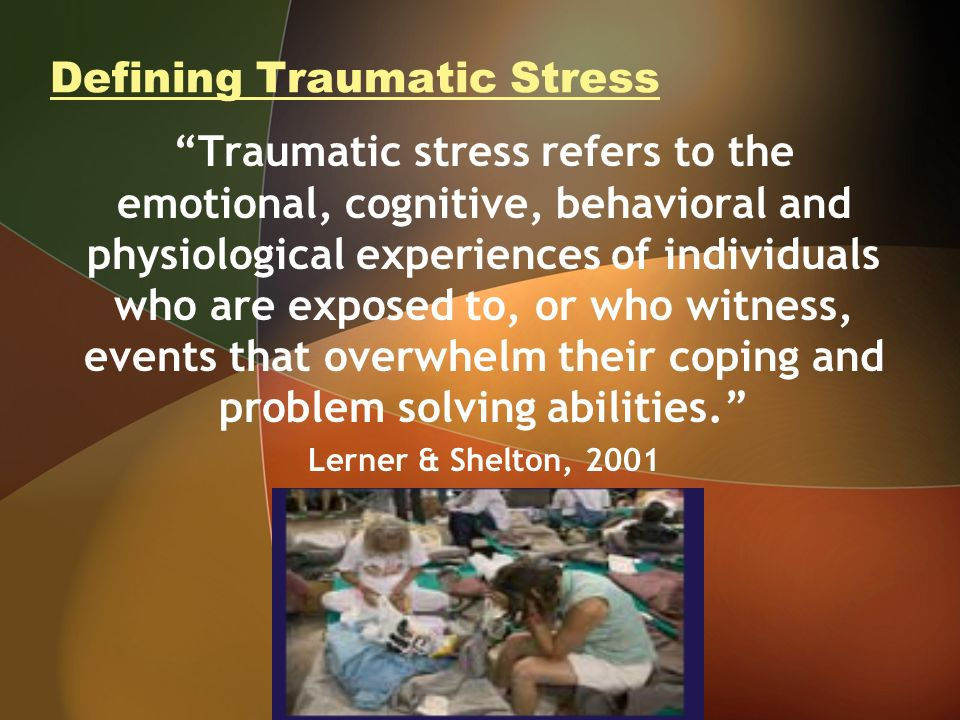 Defining Traumatic Stress Traumatic stress refers to the emotional, cognitive, behavioral and physiological experiences of individuals who are exposed to, or who witness, events that overwhelm their coping and problem solving abilities.