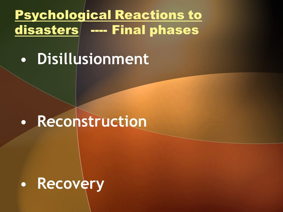 Psychological Reactions to disasters ---- Final phases Disillusionment Reconstruction Recovery
