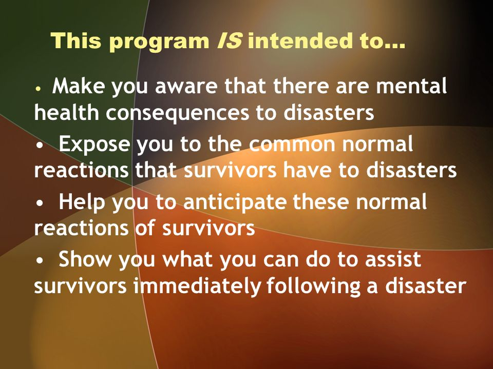 This program IS intended to… Make you aware that there are mental health consequences to disasters Expose you to the common normal reactions that survivors have to disasters Help you to anticipate these normal reactions of survivors Show you what you can do to assist survivors immediately following a disaster
