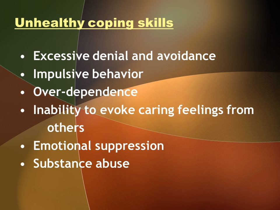 Unhealthy coping skills Excessive denial and avoidance Impulsive behavior Over-dependence Inability to evoke caring feelings from others Emotional suppression Substance abuse