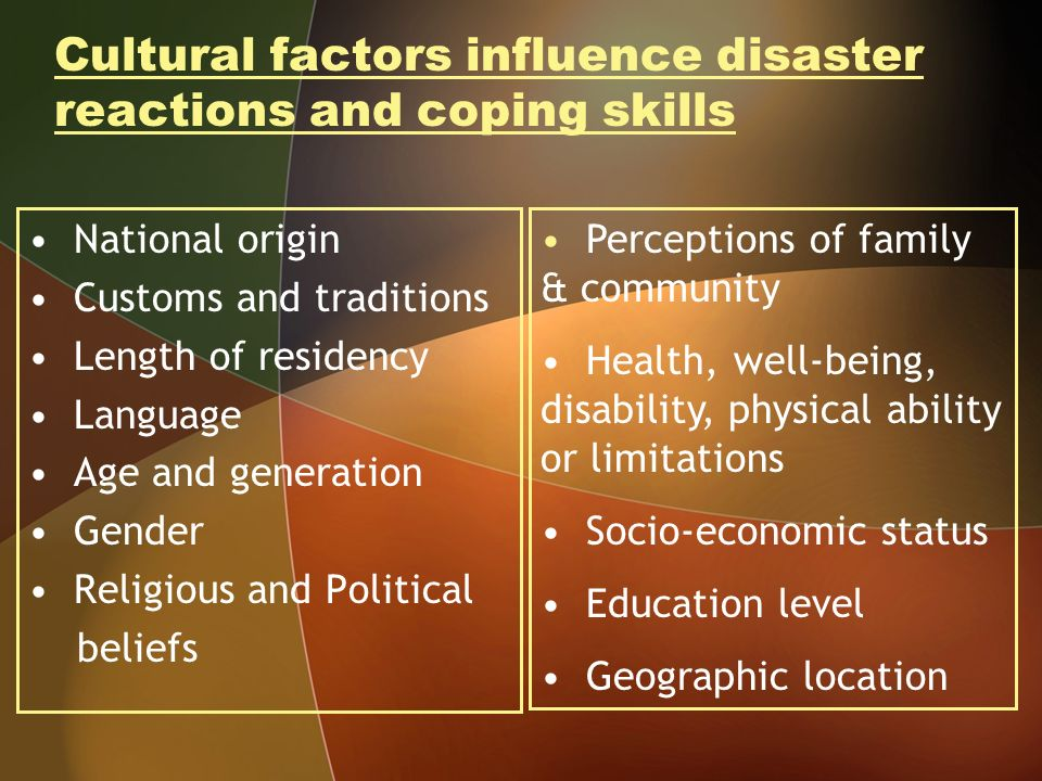 Cultural factors influence disaster reactions and coping skills National origin Customs and traditions Length of residency Language Age and generation Gender Religious and Political beliefs Perceptions of family & community Health, well-being, disability, physical ability or limitations Socio-economic status Education level Geographic location