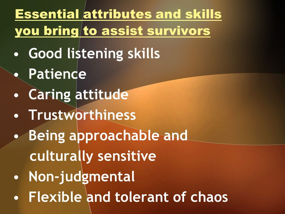 Essential attributes and skills you bring to assist survivors Good listening skills Patience Caring attitude Trustworthiness Being approachable and culturally sensitive Non-judgmental Flexible and tolerant of chaos