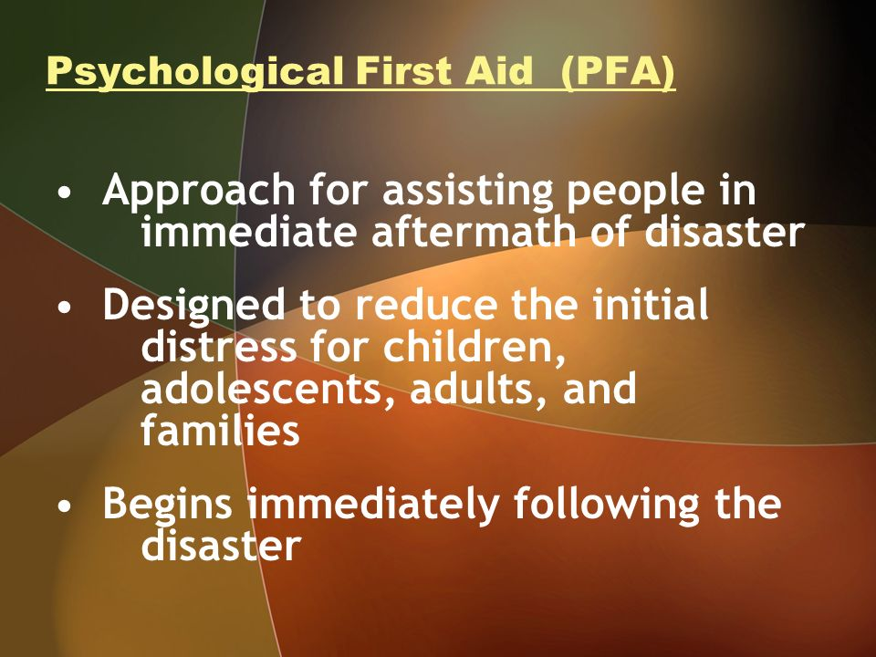 Psychological First Aid (PFA) Approach for assisting people in immediate aftermath of disaster Designed to reduce the initial distress for children, adolescents, adults, and families Begins immediately following the disaster