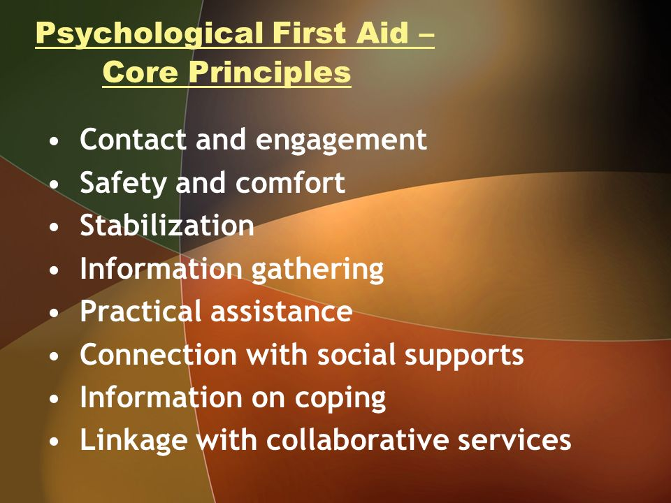 Psychological First Aid – Core Principles Contact and engagement Safety and comfort Stabilization Information gathering Practical assistance Connection with social supports Information on coping Linkage with collaborative services