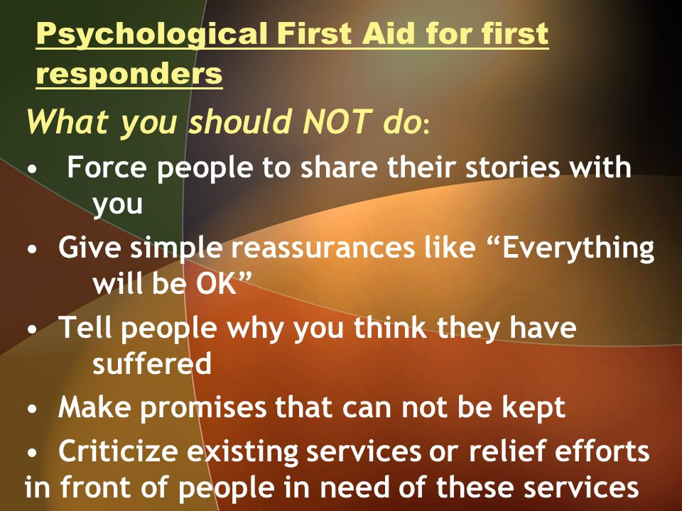 Psychological First Aid for first responders What you should NOT do : Force people to share their stories with you Give simple reassurances like Everything will be OK Tell people why you think they have suffered Make promises that can not be kept Criticize existing services or relief efforts in front of people in need of these services