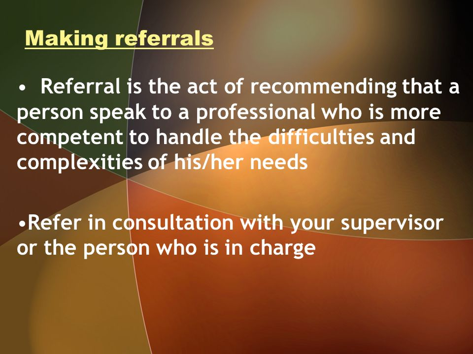 Making referrals Referral is the act of recommending that a person speak to a professional who is more competent to handle the difficulties and complexities of his/her needs Refer in consultation with your supervisor or the person who is in charge