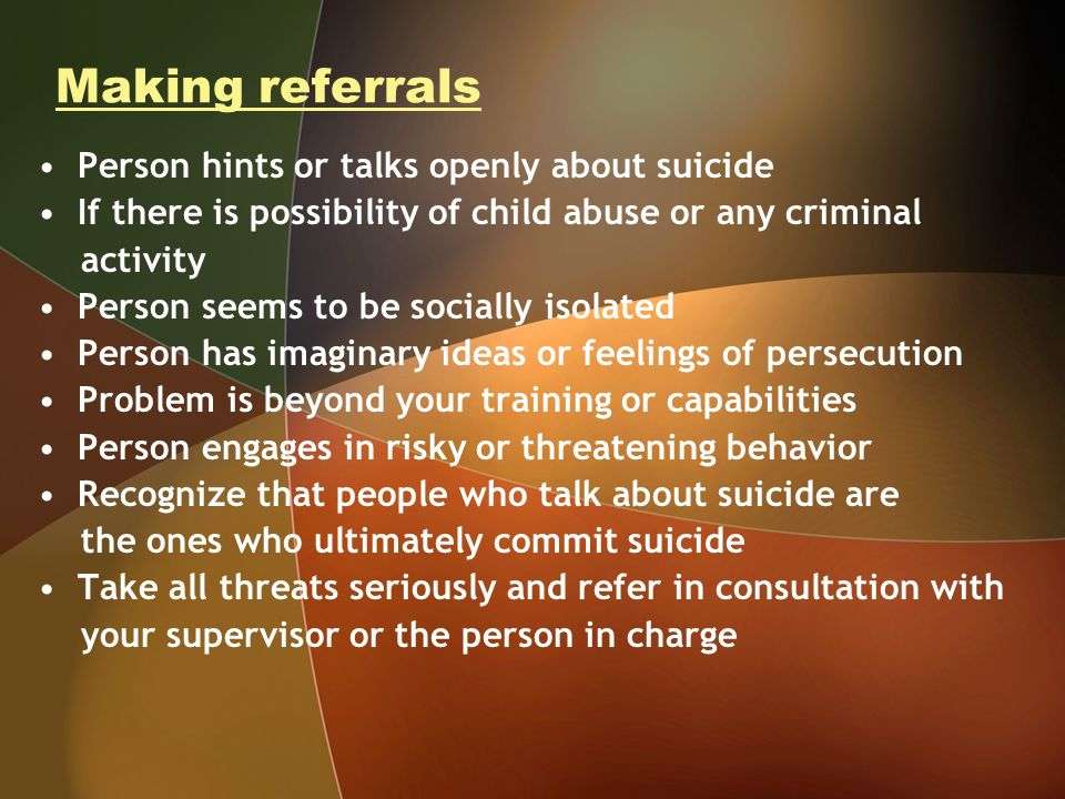 Making referrals Person hints or talks openly about suicide If there is possibility of child abuse or any criminal activity Person seems to be socially isolated Person has imaginary ideas or feelings of persecution Problem is beyond your training or capabilities Person engages in risky or threatening behavior Recognize that people who talk about suicide are the ones who ultimately commit suicide Take all threats seriously and refer in consultation with your supervisor or the person in charge