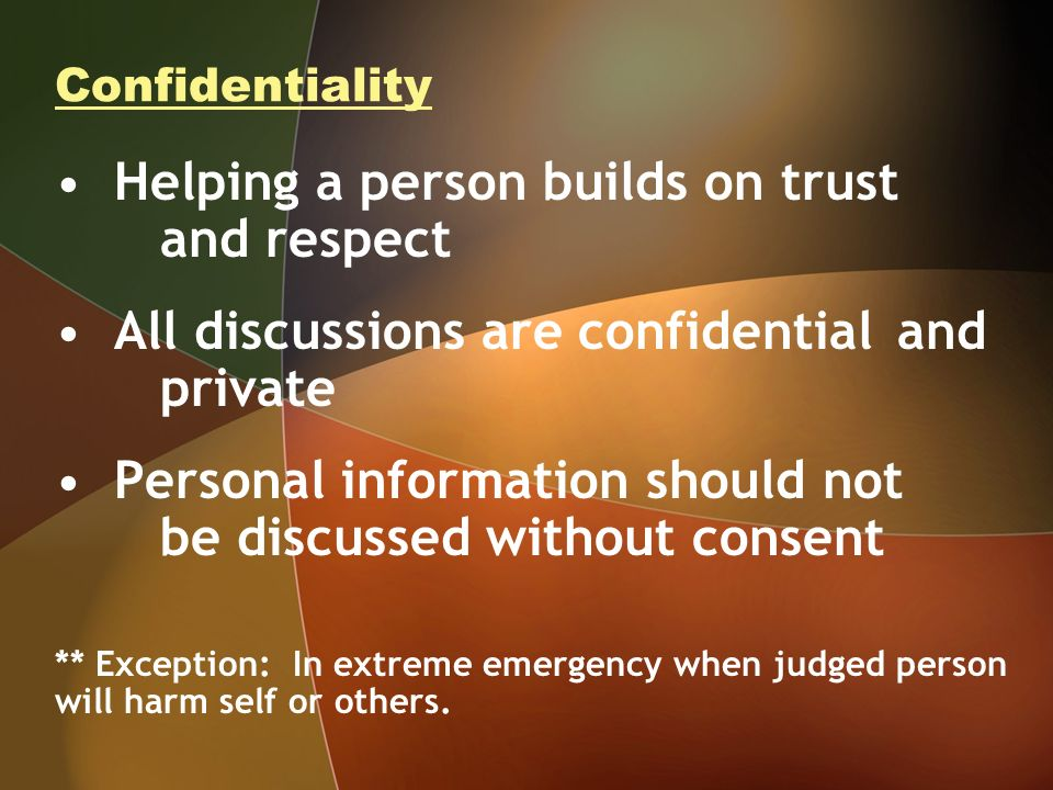Confidentiality Helping a person builds on trust and respect All discussions are confidential and private Personal information should not be discussed without consent ** Exception: In extreme emergency when judged person will harm self or others.