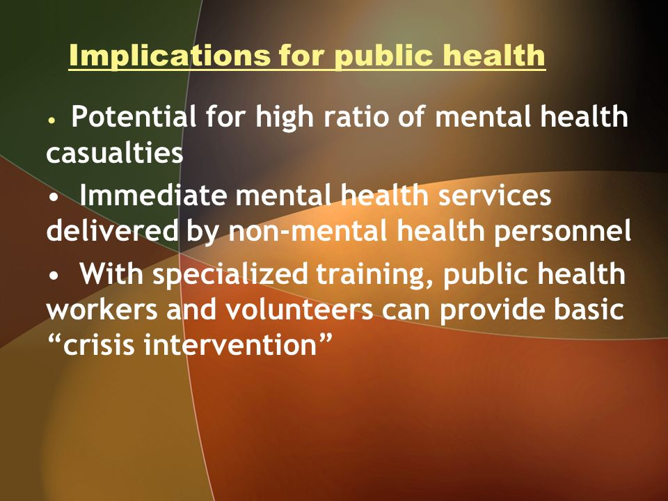 Implications for public health Potential for high ratio of mental health casualties Immediate mental health services delivered by non-mental health personnel With specialized training, public health workers and volunteers can provide basic crisis intervention