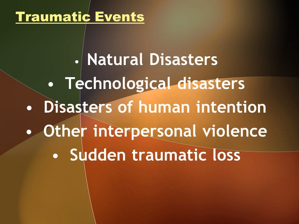 Traumatic Events Natural Disasters Technological disasters Disasters of human intention Other interpersonal violence Sudden traumatic loss