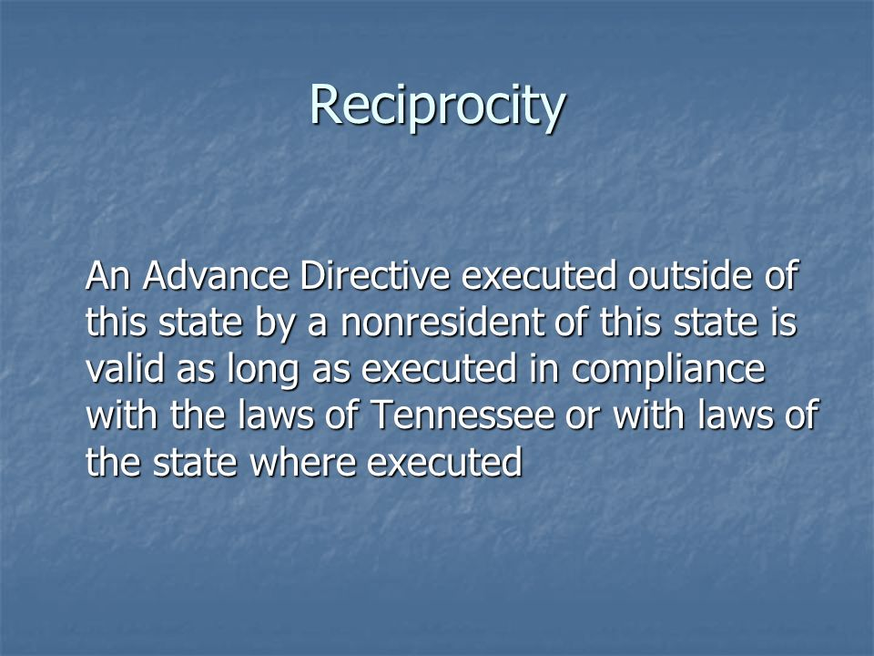 Reciprocity An Advance Directive executed outside of this state by a nonresident of this state is valid as long as executed in compliance with the laws of Tennessee or with laws of the state where executed