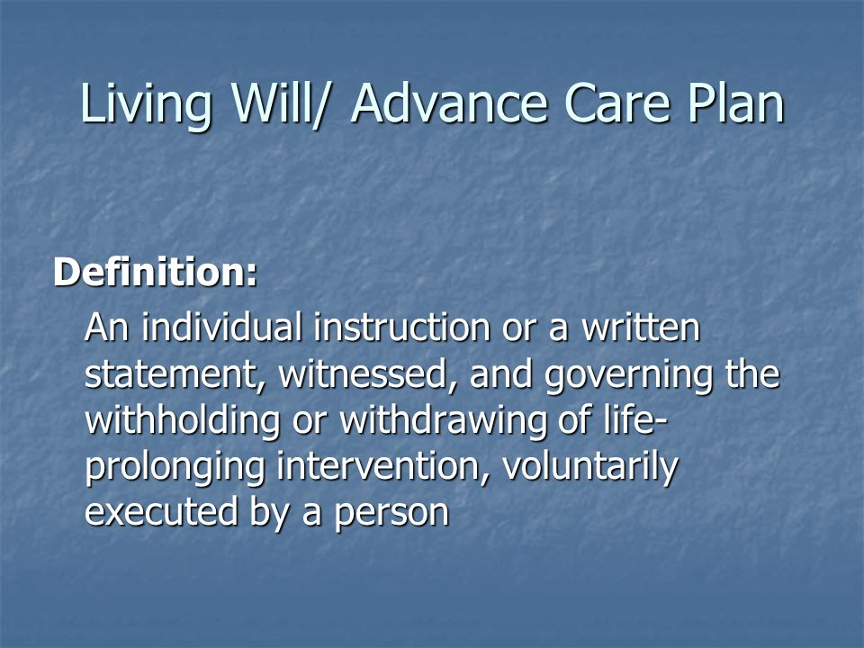 Living Will/ Advance Care Plan Definition: An individual instruction or a written statement, witnessed, and governing the withholding or withdrawing of life- prolonging intervention, voluntarily executed by a person