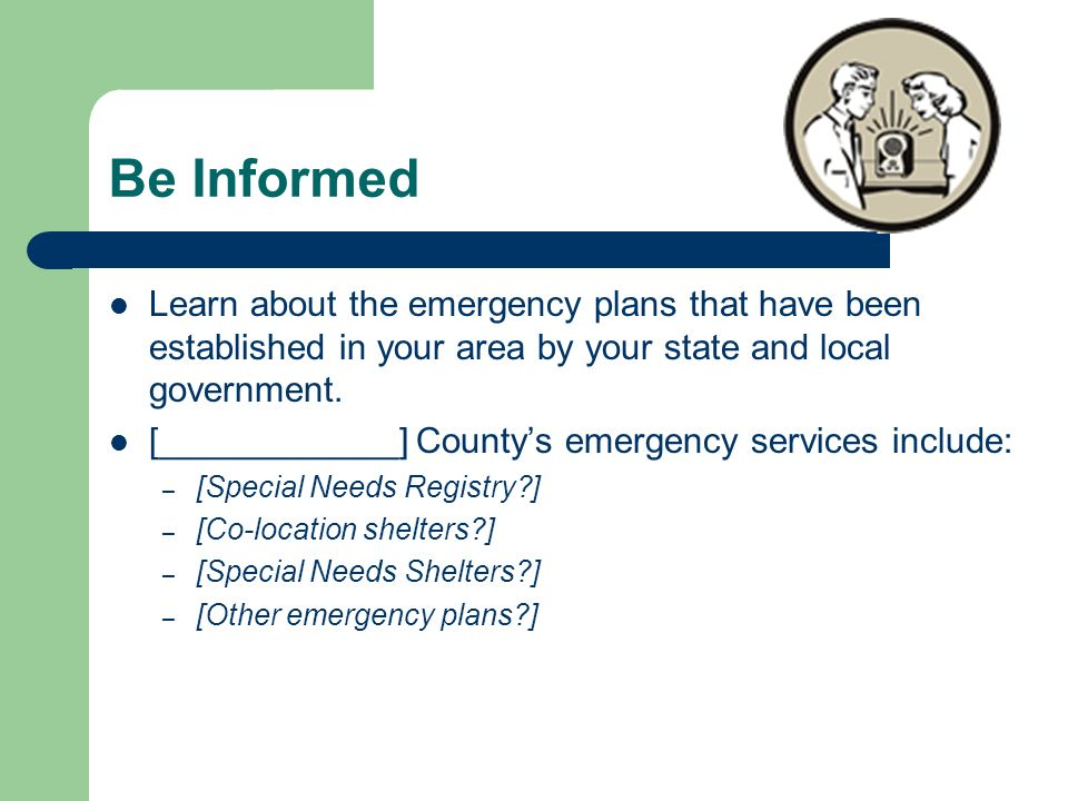 Be Informed Learn about the emergency plans that have been established in your area by your state and local government.