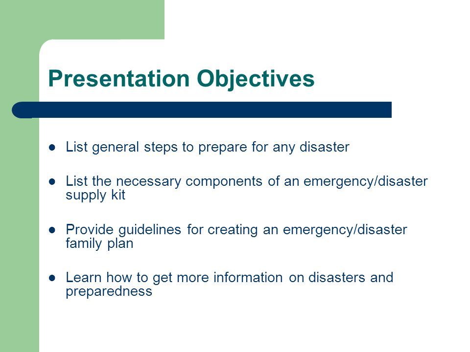 Presentation Objectives List general steps to prepare for any disaster List the necessary components of an emergency/disaster supply kit Provide guidelines for creating an emergency/disaster family plan Learn how to get more information on disasters and preparedness