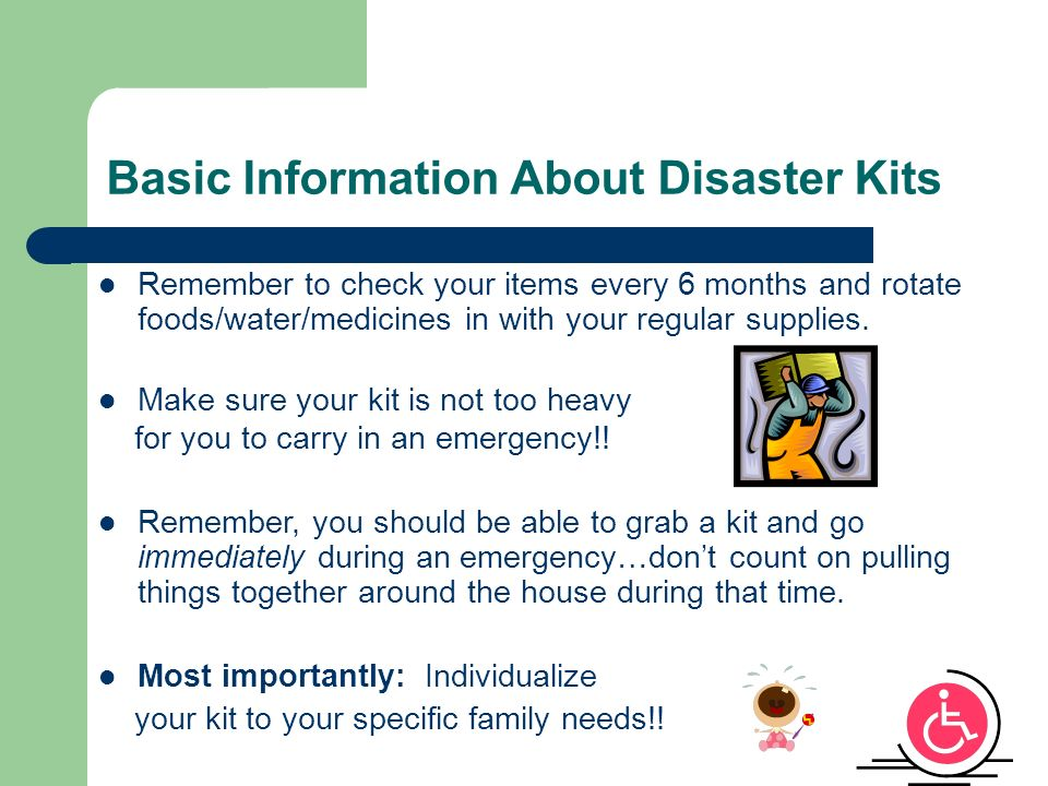 Basic Information About Disaster Kits Remember to check your items every 6 months and rotate foods/water/medicines in with your regular supplies.