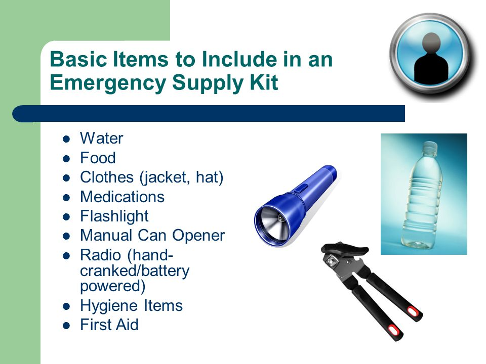 Basic Items to Include in an Emergency Supply Kit Water Food Clothes (jacket, hat) Medications Flashlight Manual Can Opener Radio (hand- cranked/battery powered) Hygiene Items First Aid