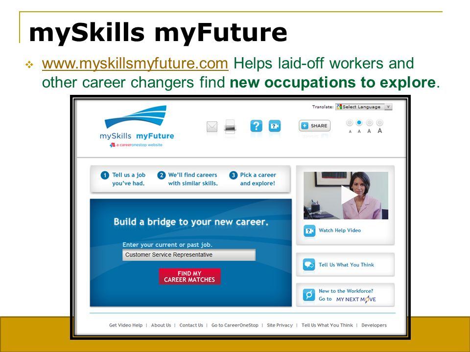 mySkills myFuture www.myskillsmyfuture.com Helps laid-off workers and other career changers find new occupations to explore.