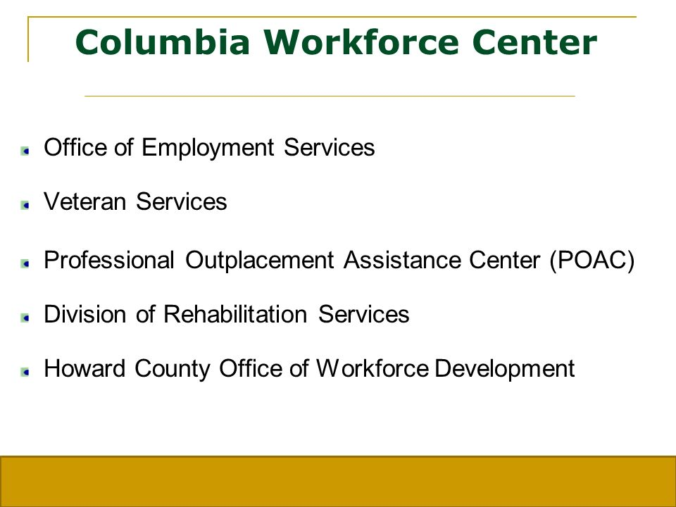 Columbia Workforce Center Office of Employment Services Veteran Services Professional Outplacement Assistance Center (POAC) Division of Rehabilitation Services Howard County Office of Workforce Development