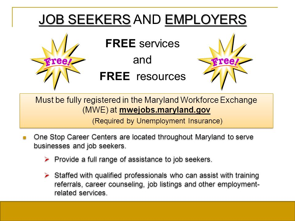JOB SEEKERS EMPLOYERS JOB SEEKERS AND EMPLOYERS FREE services and FREE resources Must be fully registered in the Maryland Workforce Exchange (MWE) at mwejobs.maryland.gov (Required by Unemployment Insurance) One Stop Career Centers are located throughout Maryland to serve businesses and job seekers.