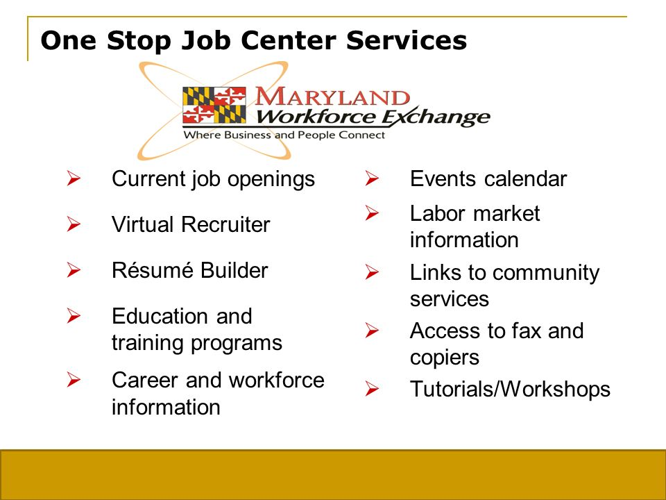 One Stop Job Center Services Current job openings Virtual Recruiter Résumé Builder Education and training programs Career and workforce information Events calendar Labor market information Links to community services Access to fax and copiers Tutorials/Workshops