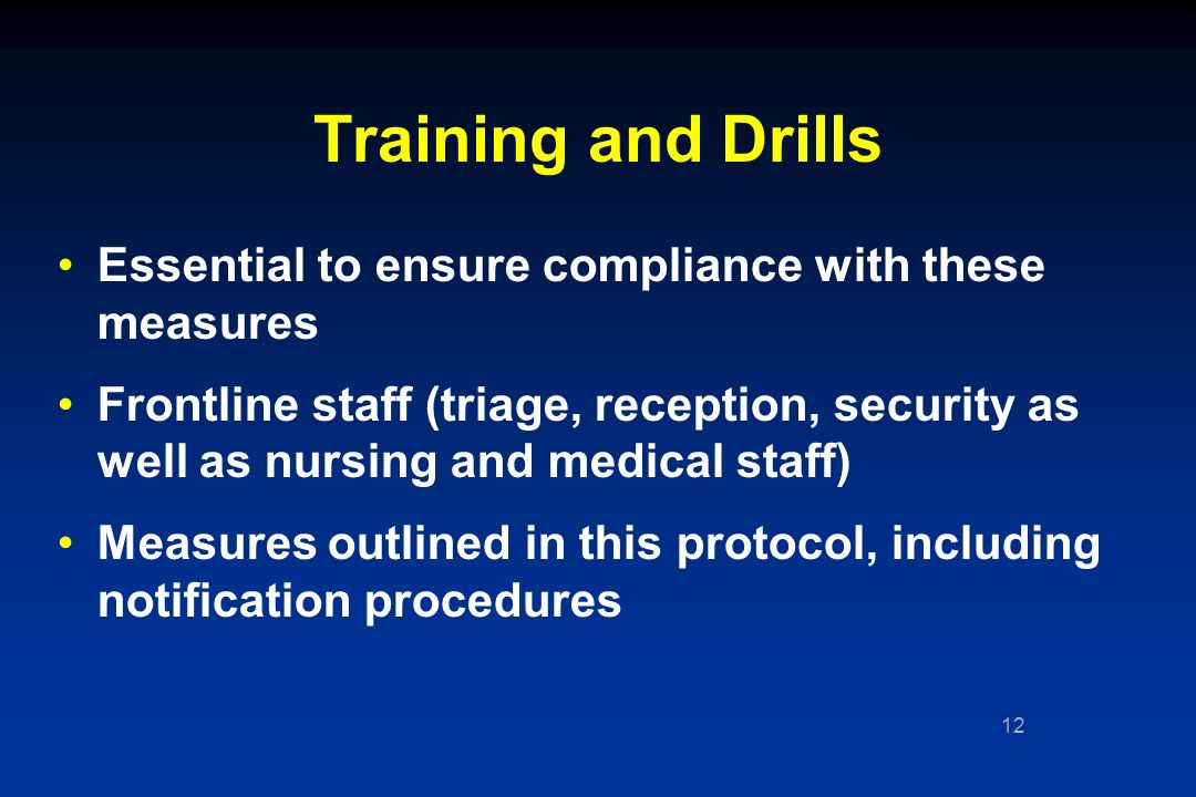 12 Training and Drills Essential to ensure compliance with these measures Frontline staff (triage, reception, security as well as nursing and medical staff) Measures outlined in this protocol, including notification procedures