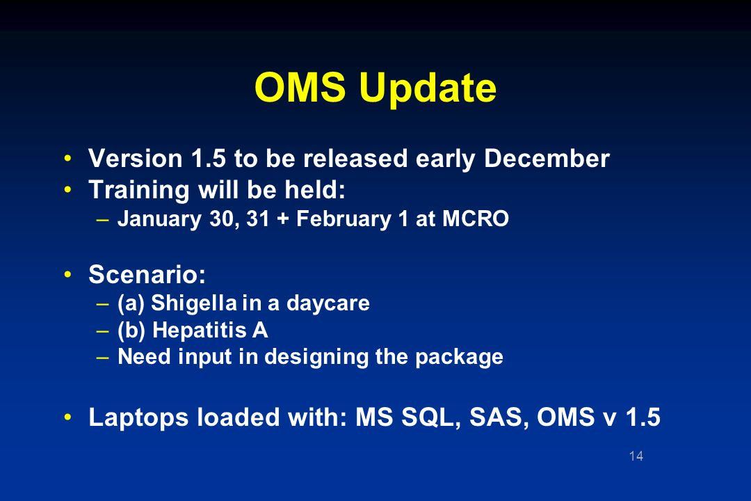 14 OMS Update Version 1.5 to be released early December Training will be held: –January 30, 31 + February 1 at MCRO Scenario: –(a) Shigella in a daycare –(b) Hepatitis A –Need input in designing the package Laptops loaded with: MS SQL, SAS, OMS v 1.5