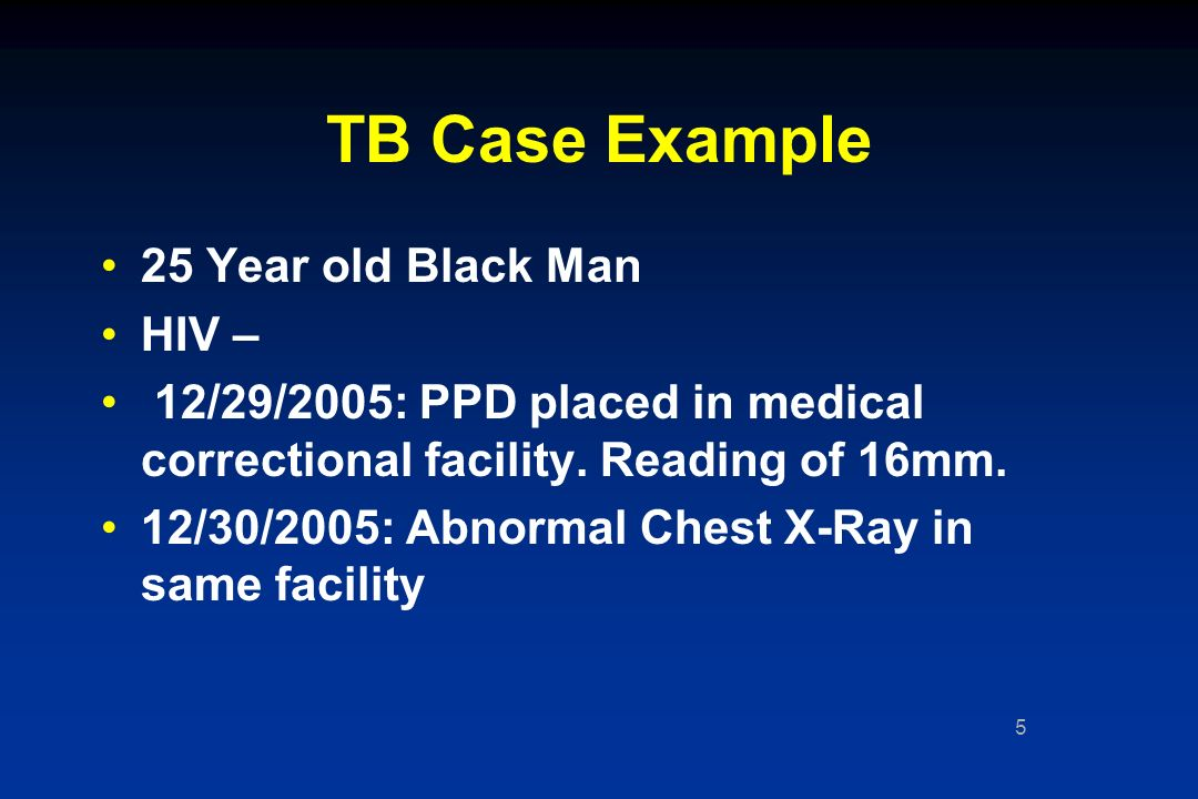 5 TB Case Example 25 Year old Black Man HIV – 12/29/2005: PPD placed in medical correctional facility.