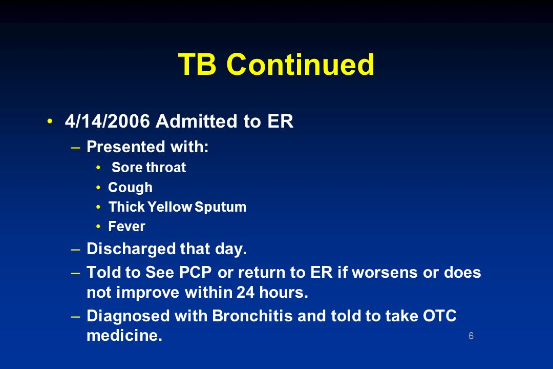 6 TB Continued 4/14/2006 Admitted to ER –Presented with: Sore throat Cough Thick Yellow Sputum Fever –Discharged that day.